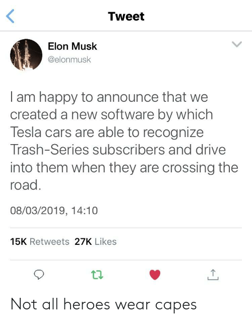 Cars, Trash, and Drive: Tweet  Elon Musk  @elonmusk  I am happy to announce that we  created a new software by which  Tesla cars are able to recognize  Trash-Series subscribers and drive  into them when they are crossing the  road  08/03/2019, 14:10  15K Retweets 27K Likes Not all heroes wear capes