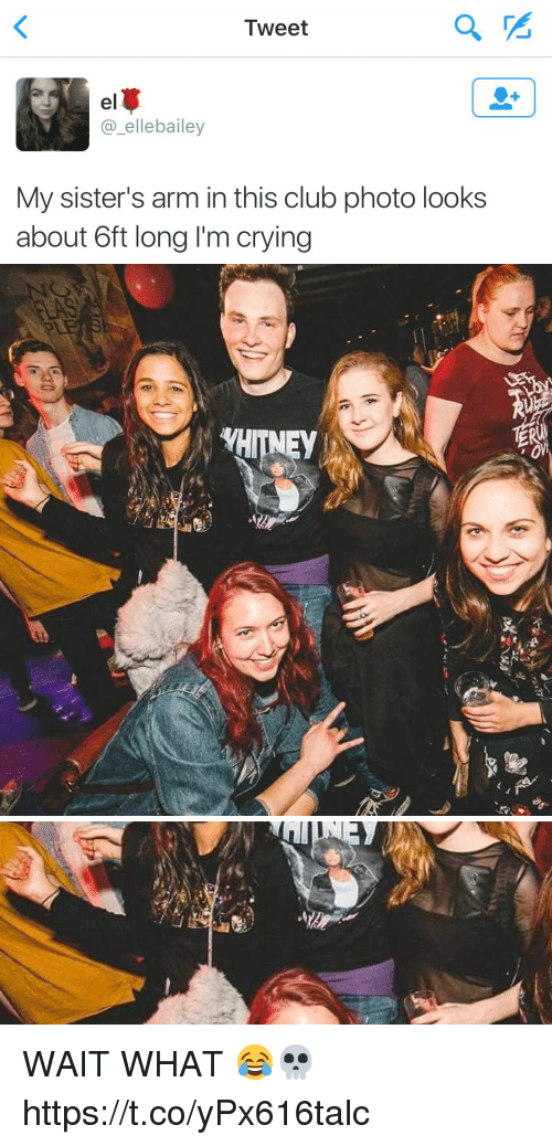 Club, Crying, and Funny: Tweet  elt  elle bailey  My sister's arm in this club photo looks  about 6ft long lim crying   WHITNEY WAIT WHAT 😂💀 https://t.co/yPx616talc