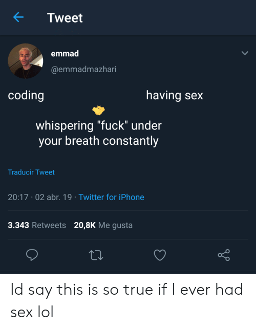 "Iphone, Lol, and Sex: Tweet  emmad  @emmadmazhari  coding  having sex  whispering ""fuck"" under  your breath constantly  Traducir Tweet  20:17 .02 abr. 19 Twitter for iPhone  3.343 Retweets 20,8K Me gusta  o D Id say this is so true if I ever had sex lol"
