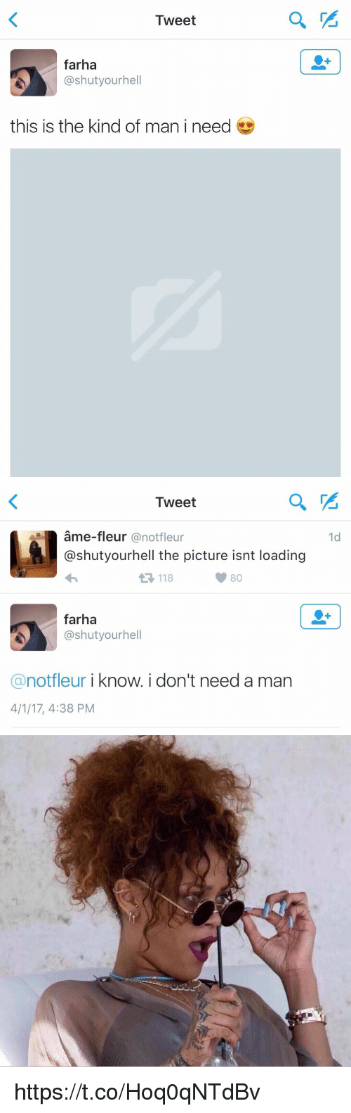 Relatable, Man, and Tweet: Tweet  farha  @shutyourhell  this is the kind of man i need   Tweet  ame-fleur @notfleur  @shutyourhell the picture isnt loading  1d  118  farha  @shutyourhell  @notfleur i know.i don't need a man  4/1/17, 4:38 PM https://t.co/Hoq0qNTdBv