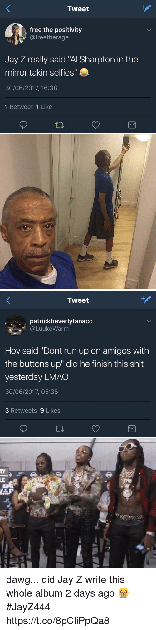 """Al Sharpton, Blackpeopletwitter, and Jay: Tweet  free the positivity  @freetherage  Jay Z really said """"Al Sharpton in the  mirror takin selfies""""  30/06/2017, 16:38  1 Retweet 1 Like   Tweet  patrickbeverlyfanacc  @LuukeWarm  Hov said """"Dont run up on amigos with  the buttons up"""" did he finish this shit  yesterday LMAO  30/06/2017, 05:35  3 Retweets 9 Likes dawg... did Jay Z write this whole album 2 days ago 😭 #JayZ444 https://t.co/8pCliPpQa8"""