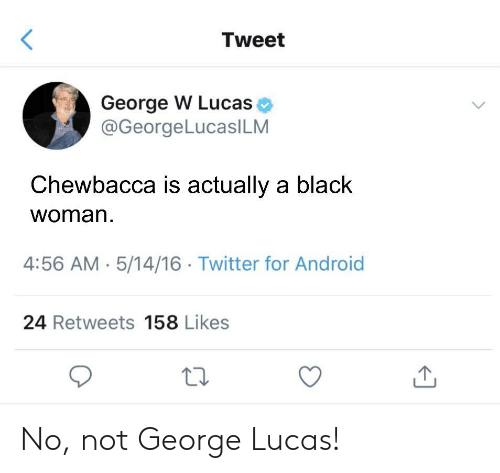 Android, Chewbacca, and Twitter: Tweet  George W Lucas  @GeorgeLucasILM  Chewbacca is actually a black  woman  4:56 AM 5/14/16 Twitter for Android  24 Retweets 158 Likes No, not George Lucas!