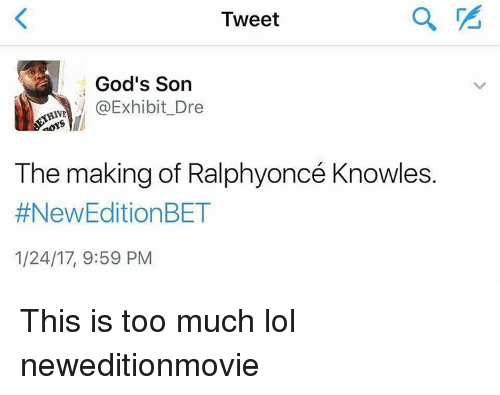 Memes, 🤖, and New Edition: Tweet  God's Son  @Exhibit Dre  HAVE  aoYS  The making of Ralphyoncé Knowles.  #New Edition BET  1/24/17, 9:59 PM This is too much lol neweditionmovie