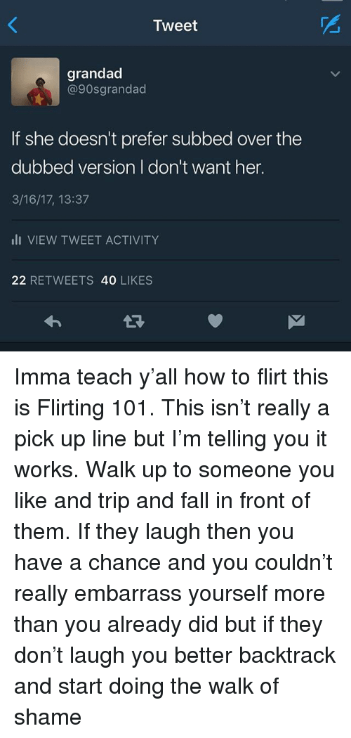 Fall, Memes, and How To: Tweet  grandad  @90sgrandad  If she doesn't prefer subbed over the  dubbed version I don't want her.  3/16/17, 13:37  li VIEW TWEET ACTIVITY  22 RETWEETS 40 LIKES Imma teach y'all how to flirt this is Flirting 101. This isn't really a pick up line but I'm telling you it works. Walk up to someone you like and trip and fall in front of them. If they laugh then you have a chance and you couldn't really embarrass yourself more than you already did but if they don't laugh you better backtrack and start doing the walk of shame