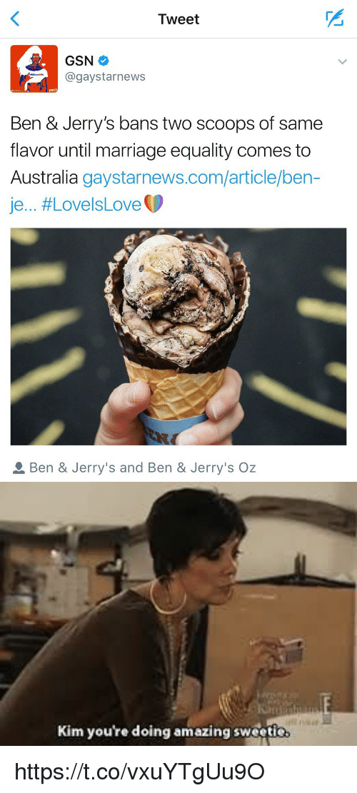 Funny, Marriage, and Australia: Tweet  GSN  gay starnews  Ben & Jerry's bans two scoops of same  flavor until marriage equality comes to  Australia  gaystarnews.com/article/ben  je... LovelsLove  D  a Ben & Jerry's and Ben & Jerry's Oz   Kim you're doing amazing sweetie https://t.co/vxuYTgUu9O