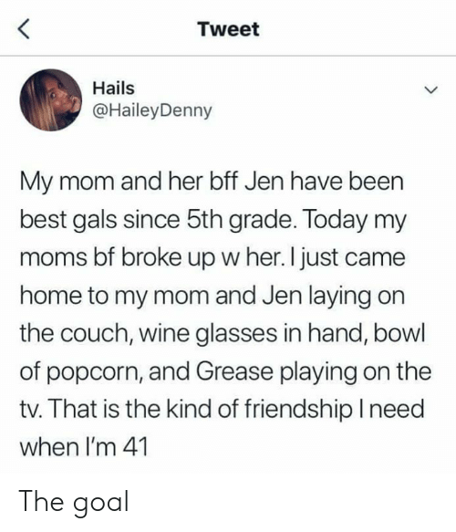 Dank, Moms, and Wine: Tweet  Hails  @HaileyDenny  My mom and her bff Jen have been  best gals since 5th grade. Today my  moms bf broke up w her. I just came  home to my mom and Jen laying on  the couch, wine glasses in hand, bowl  of popcorn, and Grease playing on the  tv. That is the kind of friendship lneed  when I'm 41 The goal