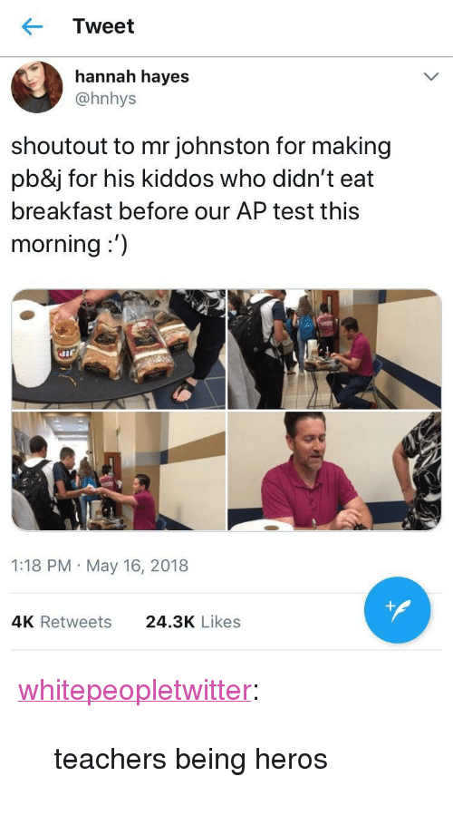 """Tumblr, Blog, and Breakfast: Tweet  hannah hayes  @hnhys  shoutout to mr johnston for making  pb&j for his kiddos who didn't eat  breakfast before our AP test this  morning:')  1:18 PM May 16, 2018  4K Retweets  24.3K Likes <p><a href=""""https://whitepeopletwitter.tumblr.com/post/174074923051/teachers-being-heros"""" class=""""tumblr_blog"""">whitepeopletwitter</a>:</p><blockquote><p>teachers being heros</p></blockquote>"""