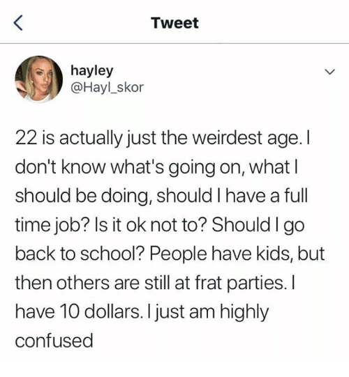 Confused, School, and Kids: Tweet  hayley  @Hayl_skor  22 is actually just the weirdest age. I  don't know what's going on, what l  should be doing, should I have a full  time job? Is it ok not to? Shouldlgo  back to school? People have kids, but  then others are still at frat parties. I  have 10 dollars. I just am highly  confused