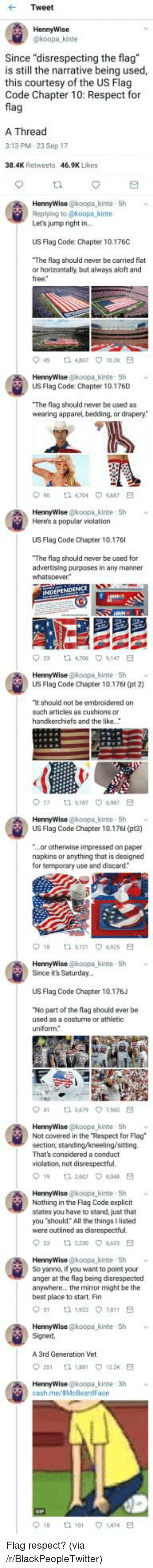 "Blackpeopletwitter, Respect, and Best: Tweet  HennyWise  koopa kinte  Since ""disrespecting the flag  is still the narrative being used,  this courtesy of the US Flag  Code Chapter 10: Respect for  fla  A Thread  3:13 PM.23 Sep 17  38.4K Retweets  46.9K Likes  HennyWise @koopa_kinte 5h  Replying to @koopa kinte  Let's jump right in  US Flag Code: Chapter 10.176C  The flag should never be carried flat  or horizontally, but always aloft and  free  45 t2 467 102K E  US Flag Code: Chapter 10.176D  The flag should never be used as  wearing apparel, bedding, or drapery*  90 t 4704 9687 E  HennyWise @koopa kinte 5h  Here's a popular violation  US Flag Code Chapter 10.176  The flag should never be used for  advertising purposes in any manner  23  ta 4,706  9,147  HennyWise @koopa kinte- Sh  US Flag Code Chapter 10.176l (pt 2)  It should not be embroidered on  such articles as cushions or  handkerchiefs and the like.  017  3,187 ㅇ6,987  HennyWise @koopa kinte- 5h  US Flag Code Chapter 10.176l (pt3)  ...or otherwise impressed on paper  napkins or anything that is designed  for temporary use and discard  HennyWise @koopa-kinte , 5h  Since it's Saturday..  ﹀  US Flag Code Chapter 10.176J  No part of the flag should ever be  used as a costurne or athletic  uniform  41  3.579\7.560  HennyWise @koopa kinte 5h  Not covered in the Respect for Flag  section, standing/kneeling/sitting.  That's considered a conduct  violation, not disrespectful.  19 1 260708E  HennyWise @koopa kinte 5h  Nothing in the Flag Code explicit  states you have to stand, just that  you ""should: All the things I listed  were outlined as disrespectful.  2  2230 4623 E  HennyWise @koopa kinte 5h v  So yanno, if you want to point your  anger at the flag being disrespected  anywhere.. the mirror might be the  best place to start. Fin  HennyWise @koopa kinte 5h  Signed  A 3rd Generation Vet  251 th 188 122 E  cash.me/sMcBeardFace  018  tl 101  1.474 <p>Flag respect? (via /r/BlackPeopleTwitter)</p>"
