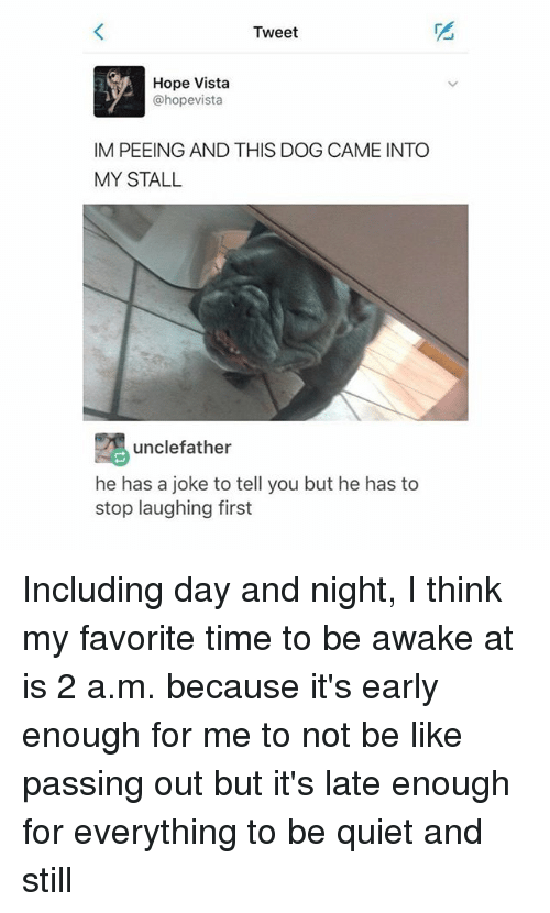 Be Like, Tumblr, and Quiet: Tweet  Hope Vista  @hopevista  IM PEEING AND THIS DOG CAME INTO  MY STALIL  unclefather  he has a joke to tell you but he has to  stop laughing first Including day and night, I think my favorite time to be awake at is 2 a.m. because it's early enough for me to not be like passing out but it's late enough for everything to be quiet and still