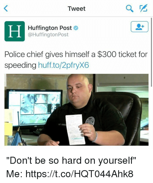 """Police, Huff, and Huffington: Tweet  Huffington Post  Huffington Post  Police chief gives himself a $300 ticket for  speeding  huff to/2pfryX6 """"Don't be so hard on yourself""""  Me: https://t.co/HQT044Ahk8"""