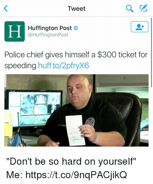 "Funny, Police, and Huff: Tweet  Huffington Post  L @Huffington Post  Police chief gives himself a $300 ticket for  speeding huff to/2pfryX6  HEF BURCH ""Don't be so hard on yourself""  Me: https://t.co/9nqPACjikQ"