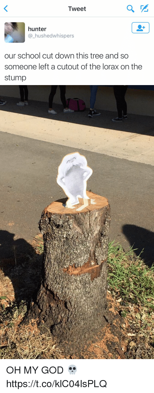Funny, God, and Oh My God: Tweet  hunter  a hushed whispers  our school cut down this tree and so  someone left a cutout of the lorax on the  stump OH MY GOD 💀 https://t.co/klC04lsPLQ