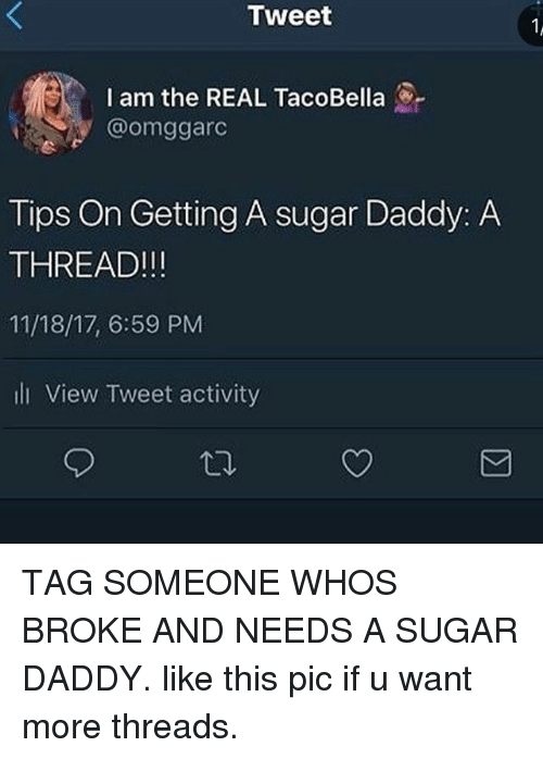 Tumblr, Sugar, and The Real: Tweet  I am the REAL TacoBella  @omggarc  Tips On Getting A sugar Daddy: A  THREAD!!!  11/18/17, 6:59 PM  li View Tweet activity  S刁 TAG SOMEONE WHOS BROKE AND NEEDS A SUGAR DADDY. like this pic if u want more threads.
