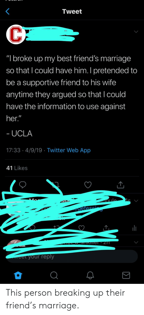 """Friends, Marriage, and Twitter: Tweet  """"I broke up my best friend's marriage  so that I could have him. I pretended to  be a supportive friend to his wife  anytime they argued so that l could  have the information to use against  her  UCLA  17:33 4/9/19 Twitter Web App  41 Likes  veet your reply  2 This person breaking up their friend's marriage."""