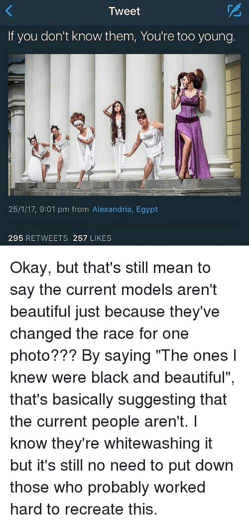 """Beautiful, Memes, and Black: Tweet  If you don't know them, You're too young.  25/1/17, 9:01 pm from Alexandria, Egypt  295  RETWEETS 257  LIKES Okay, but that's still mean to say the current models aren't beautiful just because they've changed the race for one photo??? By saying """"The ones I knew were black and beautiful"""", that's basically suggesting that the current people aren't. I know they're whitewashing it but it's still no need to put down those who probably worked hard to recreate this."""