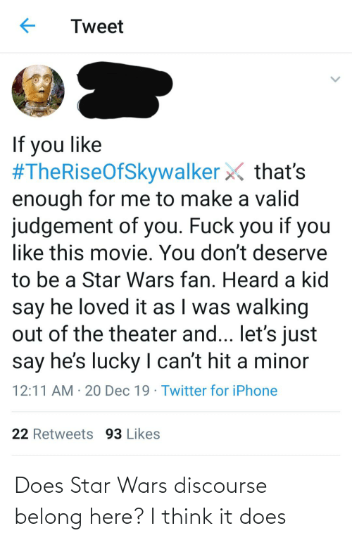 Iphone, Star Wars, and Twitter: Tweet  If you like  #TheRiseOfSkywalker X that's  enough for me to make a valid  judgement of you. Fuck you if you  like this movie. You don't deserve  to be a Star Wars fan. Heard a kid  say he loved it as I was walking  out of the theater and... let's just  say he's lucky I can't hit a minor  |  12:11 AM · 20 Dec 19 · Twitter for iPhone  22 Retweets 93 Likes Does Star Wars discourse belong here? I think it does