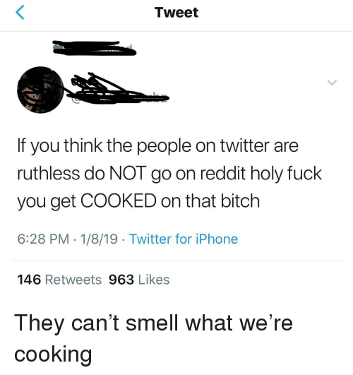 Bitch, Fuck You, and Iphone: Tweet  If you think the people on twitter are  ruthless do NOT go on reddit holy fuck  you get COOKED on that bitch  6:28 PM 1/8/19- Twitter for iPhone  146 Retweets 963 Likes They can't smell what we're cooking