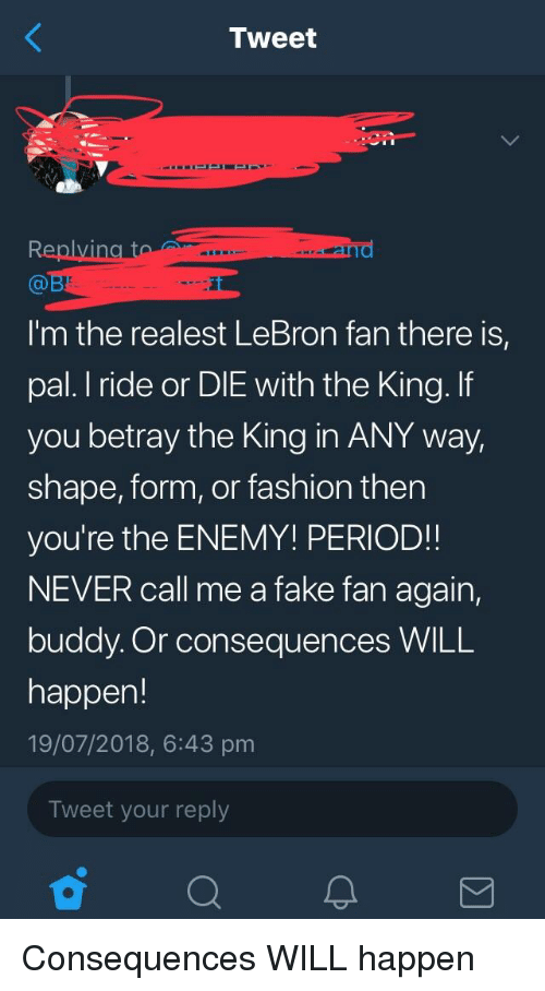 Fake, Fashion, and Period: Tweet  I'm the realest LeBron fan there is,  pal. I ride or DIE with the King. If  you betray the King in ANY way,  shape, form, or fashion then  you're the ENEMY! PERIOD!!  NEVER call me a fake fan again,  buddy. Or consequences WILL  happen!  19/07/2018, 6:43 pm  Tweet your reply