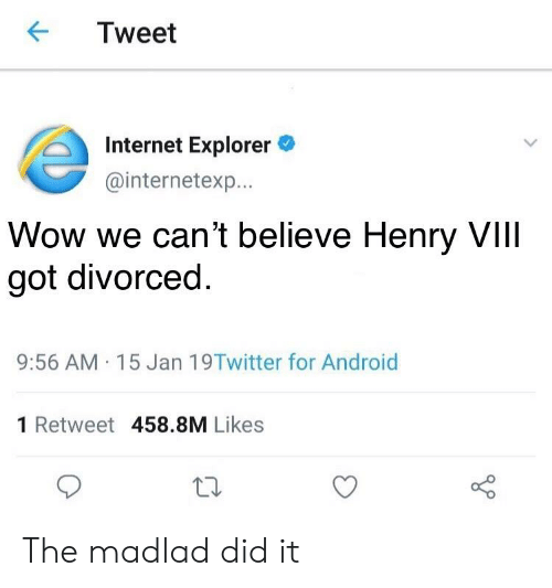 Android, Internet, and Wow: Tweet  Internet Explorer  @internetexp...  Wow we can't believe Henry VIII  got divorced  9:56 AM.15 Jan 19Twitter for Android  1 Retweet 458.8M Likes The madlad did it