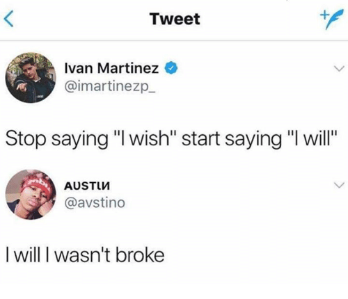 "Dank, 🤖, and Tweet: Tweet  Ivan Martinez  @imartinezp  Stop saying ""l wish"" start saying ""I will""  AUSTIM  @avstino  I will I wasn't broke"