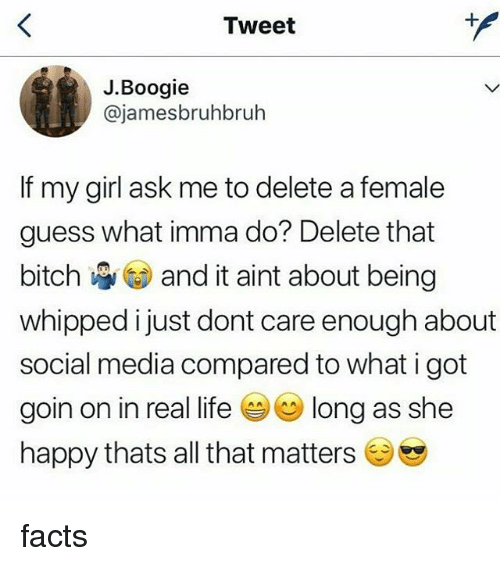 Bitch, Facts, and Life: Tweet  J.Boogie  @jamesbruhbruh  If my girl ask me to delete a female  guess what imma do? Delete that  bitch and it aint about being  whipped i just dont care enough about  social media compared to what i got  goin on in real life ( long as she  happy thats all that matters facts