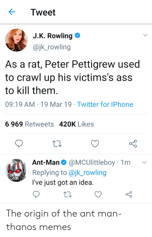 Ass, Iphone, and Memes: Tweet  J.K. Rowling  @jk_rowling  As a rat, Peter Pettigrew used  to crawl up his victims's ass  to kill them  09:19 AM 19 Mar 19 Twitter for IPhone  6 969 Retweets 420K Likes  o D  Ant-Man@MCUlittleboy 1m v  Replying to @jk_rowling  l've just got an idea. The origin of the ant man- thanos memes