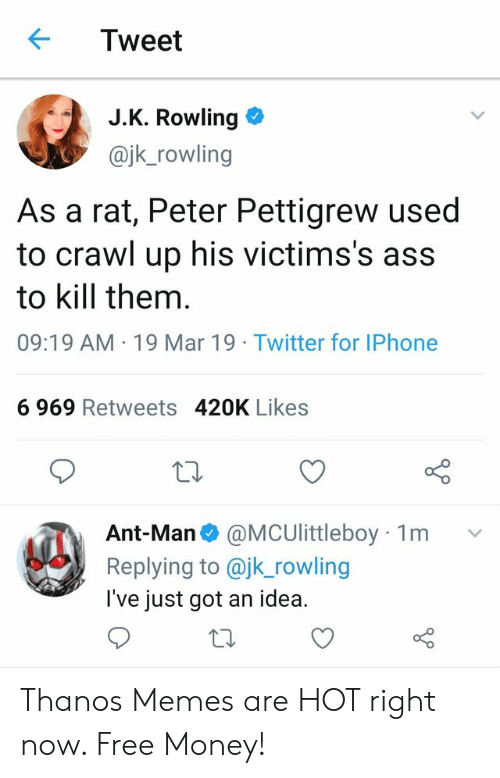 Ass, Iphone, and Memes: Tweet  J.K. Rowling  @jk_rowling  As a rat, Peter Pettigrew used  to crawl up his victims's ass  to kill them  09:19 AM 19 Mar 19 Twitter for IPhone  6 969 Retweets 420K Likes  Ant-Man @MCUlittleboy  Replying to @jk_rowling  l've just got an idea.  1m  v Thanos Memes are HOT right now. Free Money!
