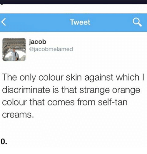 Ironic, Orange, and Tanning: Tweet  jacob  ajacobmelamed  The only colour skin against which I  discriminate is that strange orange  colour that comes from self-tan  Creams.  0.