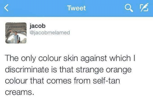 Orange, Tanning, and Humans of Tumblr: Tweet  jacob  ajacobmelamed  The only colour skin against which I  discriminate is that strange orange  colour that comes from self-tan  Creams.