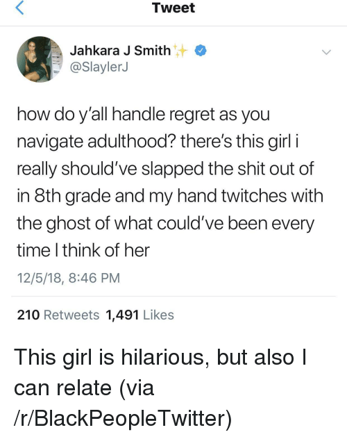 Blackpeopletwitter, Regret, and Shit: Tweet  Jahkara J Smith  @SlaylerJ  how do y'all handle regret as you  navigate adulthood? there's this girl i  really should've slapped the shit out of  in 8th grade and my hand twitches with  the ghost of what could've been every  time I think of her  12/5/18, 8:46 PM  210 Retweets 1,491 Likes This girl is hilarious, but also I can relate (via /r/BlackPeopleTwitter)