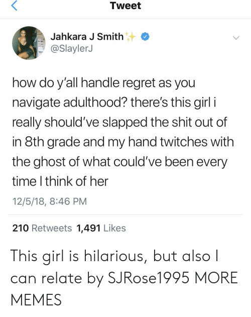 Dank, Memes, and Regret: Tweet  Jahkara J Smith  @SlaylerJ  how do y'all handle regret as you  navigate adulthood? there's this girl i  really should've slapped the shit out of  in 8th grade and my hand twitches with  the ghost of what could've been every  time I think of her  12/5/18, 8:46 PM  210 Retweets 1,491 Likes This girl is hilarious, but also I can relate by SJRose1995 MORE MEMES