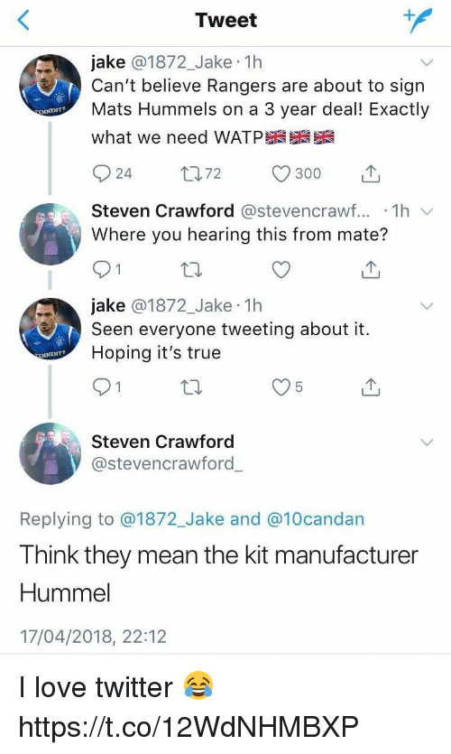 Love, Memes, and True: Tweet  jake @1872_Jake 1h  Can't believe Rangers are about to sigrn  Mats Hummels on a 3 year deal! Exactly  what we need WATP  Steven Crawford @stevencrawf... 1h  Where you hearing this from mate?  jake @1872_Jake 1h  Seen everyone tweeting about it.  Hoping it's true  Steven Crawford  @stevencrawford  Replying to @1872_Jake and @10candan  Think they mean the kit manufacture  Hummel  17/04/2018, 22:12 I love twitter 😂 https://t.co/12WdNHMBXP
