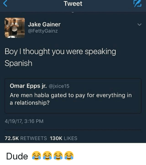Dude, Funny, and Omar Epps: Tweet  Jake Gainer  @Fetty Gainz  Boy I thought you were speaking  Spanish  Omar Epps jr.  ajxice15  Are men habla gated to pay for everything in  a relationship?  4/19/17, 3:16 PM  72.5K  RETWEETS  130K  LIKES Dude 😂😂😂😂