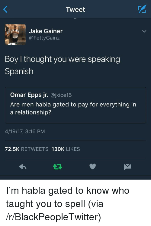 Blackpeopletwitter, Omar Epps, and Spanish: Tweet  Jake Gainer  @FettyGainz  Boy I thought you were speaking  Spanish  Omar Epps jr. @jxice15  Are men habla gated to pay for everything in  a relationship?  4/19/17, 3:16 PM  72.5K RETWEETS 130K LIKES <p>I&rsquo;m habla gated to know who taught you to spell (via /r/BlackPeopleTwitter)</p>