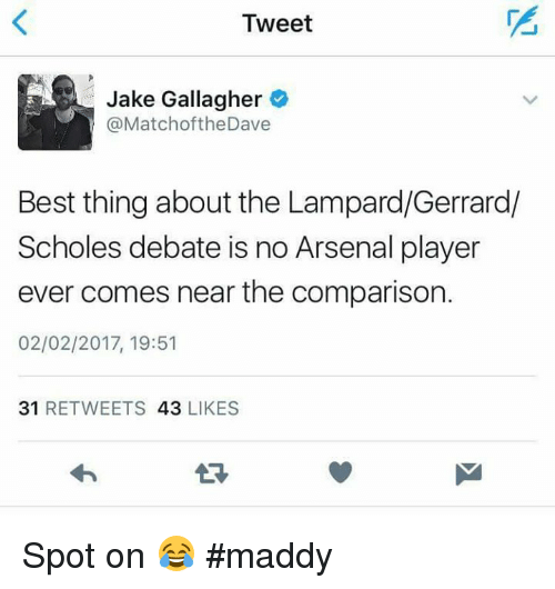 Memes, 🤖, and Comparison: Tweet  Jake Gallagher  (a MatchoftheDave  Best thing about the Lampard/Gerrard/  Scholes debate is no Arsenal player  ever comes near the comparison.  02/02/2017, 19:51  31  RETWEETS  43  LIKES Spot on 😂  #maddy