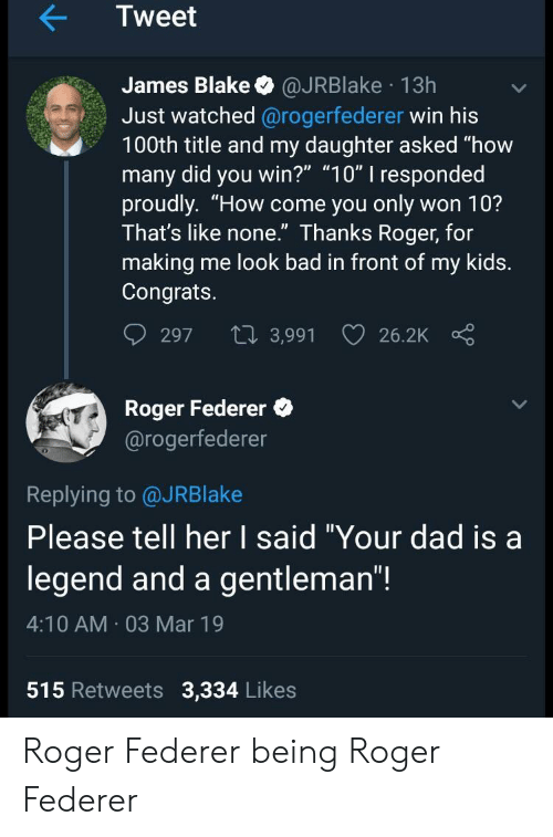 "Bad, Dad, and Roger: Tweet  James Blake @JRBlake 13h  Just watched @rogerfederer win his  100th title and my daughter asked ""how  many did you win?"" ""10"" I responded  proudly. ""How come you only won 10?  Ihat's like none. Ihanks Roger, for  making me look bad in front of my kids.  Congrats.  297 t 3,991 26.2K  Roger Federer  @rogerfederer  0  Replying to @JRBlake  Please tell her I said ""Your dad isa  legend and a gentleman""!  4:10 AM 03 Mar 19  515 Retweets 3,334 Likes Roger Federer being Roger Federer"