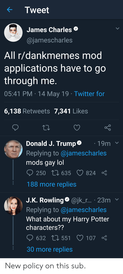Harry Potter, Lol, and Twitter: Tweet  James Charles  @jamescharles  All r/dankmemes mod  applications have to go  through me  05:41 PM 14 May 19 Twitter for  6,138 Retweets 7,341 Likes  Donald J. Trump*  Replying to @jamescharles  mods gay lol  19m  250 t 635 824  188 more replies  J.K. Rowling @jk_r... 23mv  Replying to @jamescharles  What about my Harry Potter  characters??  632  551  107  30 more replies New policy on this sub.