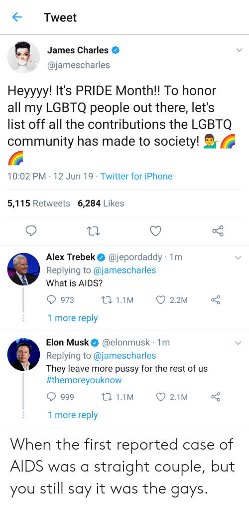 Alex Trebek, Community, and Iphone: Tweet  James Charles  @jamescharles  Heyyyy! It's PRIDE Month!! To honor  all my LGBTQ people out there, let's  list off all the contributions the LGBTQ  community has made to society!  10:02 PM 12 Jun 19 Twitter for iPhone  5,115 Retweets 6,284 Likes  @jepordaddy  Replying to @jamescharles  Alex Trebek  1m  What is AIDS?  L 1.1M  973  2.2M  1 more reply  @elonmusk 1m  Elon Musk  Replying to @jamescharles  They leave more pussy for the rest of us  #themoreyouknow  t1.1M  2.1M  666  1 more reply When the first reported case of AIDS was a straight couple, but you still say it was the gays.