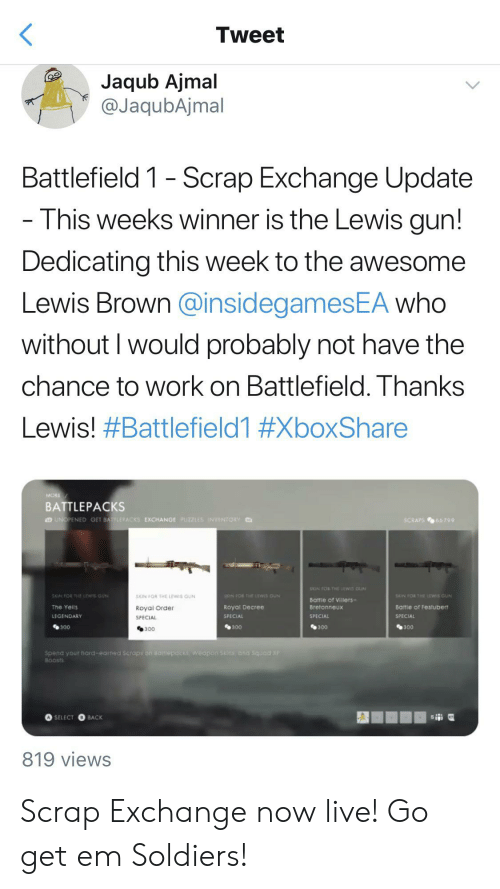 Soldiers, Squad, and Work: Tweet  Jaqub Ajmal  @JaqubAjmal  Battlefield 1 - Scrap Exchange Update  This weeks winner is the Lewis gun!  Dedicating this week to the awesome  Lewis Brown @insidegamesEA who  without I would probably not have the  chance to work on Battlefield. Thanks  Lewis! #Battlefield1 #XboxShare  MORE  BATTLEPACKS  UNOPENED GET BATLEPACKS EXCHANGE PUZZLES INVENTORY  SCRAPS66 799  XIN FO THErwis GUN  SKIN FORHELEWIS GUN  SON FOR THE LEWS GUN  SCIN FOR THE LEWS GUN  XIN FO THE LEWIS GUN  Battie of Villers-  The Yells  Royal Decree  Bretonneux  Battle of Festubert  Royal Order  SPECIAL  LEGENDARY  SPECIAL  SPECIAL  SPECIAL  300  300  300  300  300  Spend your hard-earned Scraps on aaitlepacks, wedpon 5kins and Squad X  BOOSTS  4SELECT O BACK  819 views Scrap Exchange now live! Go get em Soldiers!