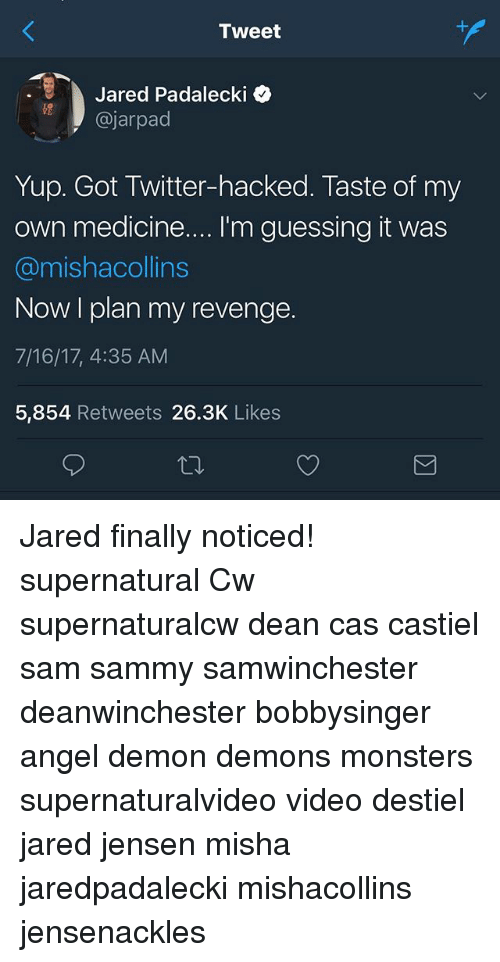 Memes, Revenge, and Twitter: Tweet  Jared Padalecki o  @jarpad  Yup. Got Twitter-hacked. Taste of my  own medicine....I'm guessing it was  @mishacollins  Now I plan my revenge.  7/16/17, 4:35 AM  5,854 Retweets 26.3K Likes Jared finally noticed! supernatural Cw supernaturalcw dean cas castiel sam sammy samwinchester deanwinchester bobbysinger angel demon demons monsters supernaturalvideo video destiel jared jensen misha jaredpadalecki mishacollins jensenackles
