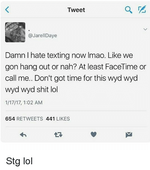 Facetime, Lol, and Memes: Tweet  @JarellDaye  Damn I hate texting now Imao. Like we  gon hang out or nah? At least FaceTime or  call me. Don't got time for this wyd wyd  wyd wyd shit lol  1/17/17, 1:02 AM  654 RETWEETS 441 LIKES  17 Stg lol