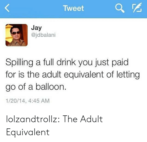 Jay, Tumblr, and Blog: Tweet  Jay  @jdbalani  Spilling a full drink you just paid  for is the adult equivalent of letting  go of a balloon.  1/20/14, 4:45 AM lolzandtrollz:  The Adult Equivalent