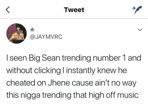 Big Sean, Music, and Jhene: Tweet  @JAYMVRC  I seen Big Sean trending number 1 and  without clicking l instantly knew he  cheated on Jhene cause ain't no way  this nigga trending that high off music
