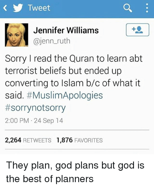 Memes, 🤖, and Tweet: Tweet  Jennifer Williams  @jenn ruth  Sorry I read the Quran to learn abt  terrorist beliefs but ended up  converting to Islam b/c of what it  said. #Muslim Apologies  #sorry not sorry  2:00 PM 24 Sep 14  2,264 RETWEETS 1,876  FAVORITES They plan, god plans but god is the best of planners