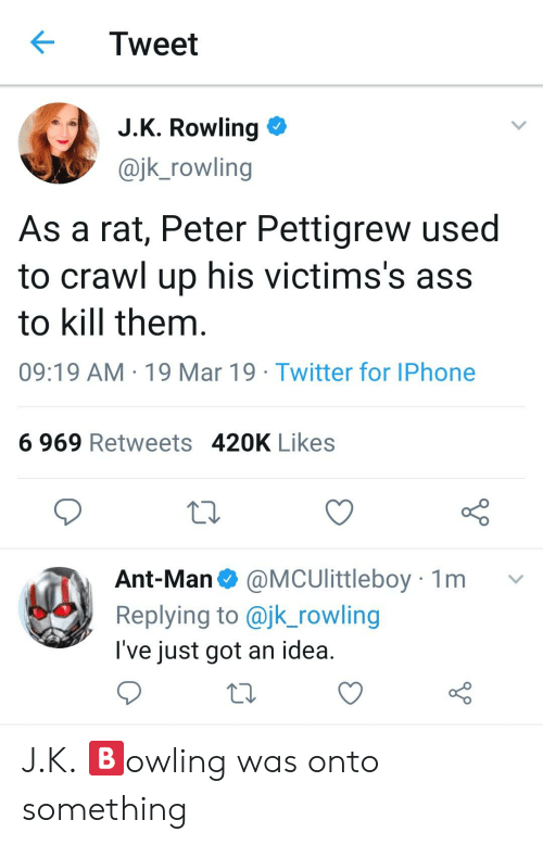 Ass, Iphone, and Twitter: Tweet  JK Rowling  @jk_rowling  As a rat, Peter Pettigrew used  to crawl up his victims's ass  to kill them  09:19 AM 19 Mar 19 Twitter for IPhone  6 969 Retweets 420K Likes  CS0  Ant-Man @MCUlittleboy 1m v  Replying to @jk_rowling  l've just got an idea J.K. 🅱️owling was onto something