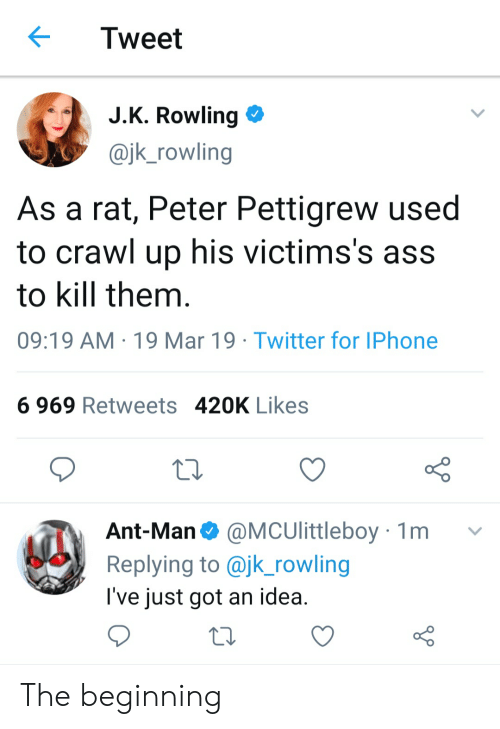 Ass, Iphone, and Reddit: Tweet  JK Rowling  @jk_rowling  As a rat, Peter Pettigrew used  to crawl up his victims's ass  to kill them  09:19 AM 19 Mar 19 Twitter for IPhone  6 969 Retweets 420K Likes  Ant-Man Ф @MCUlittleboy 1 m  Replying to @jk_rowling  l've just got an idea The beginning