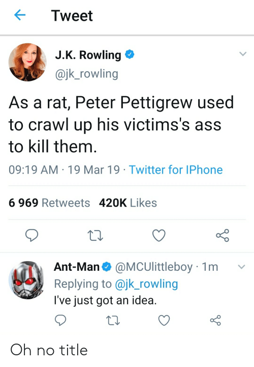 Ass, Funny, and Iphone: Tweet  JK Rowling  @jk_rowling  As a rat, Peter Pettigrew used  to crawl up his victims's ass  to kill them  09:19 AM 19 Mar 19 Twitter for IPhone  6 969 Retweets 420K Likes  Ant-Man@MCUlittleboy 1m v  Replying to @jk_rowling  l've just got an idea Oh no title