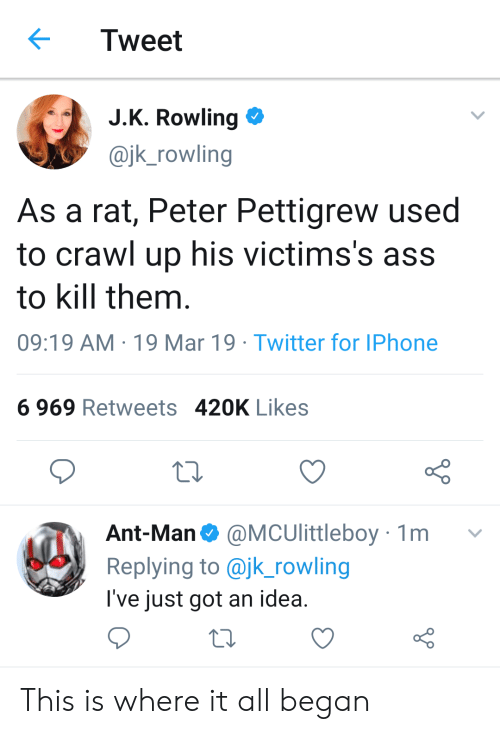 Ass, Iphone, and Twitter: Tweet  JK Rowling  @jk_rowling  As a rat, Peter Pettigrew used  to crawl up his victims's ass  to kill them  09:19 AM 19 Mar 19 Twitter for IPhone  6 969 Retweets 420K Likes  Ant-Man @MCUlittleboy 1m v  Replying to @jk_rowling  I've just got an idea This is where it all began