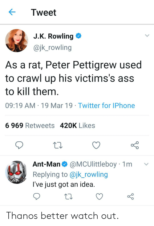 Ass, Iphone, and Twitter: Tweet  JK Rowling  @jk_rowling  As a rat, Peter Pettigrew used  to crawl up his victims's ass  to kill them  09:19 AM 19 Mar 19 Twitter for IPhone  6 969 Retweets 420K Likes  CS0  Ant-Man @MCUlittleboy 1m v  Replying to @jk_rowling  l've just got an idea Thanos better watch out.